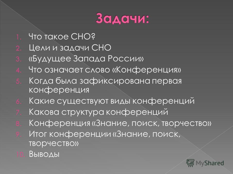 1. Что такое СНО? 2. Цели и задачи СНО 3. «Будущее Запада России» 4. Что означает слово «Конференция» 5. Когда была зафиксирована первая конференция 6. Какие существуют виды конференций 7. Какова структура конференций 8. Конференция «Знание, поиск, т