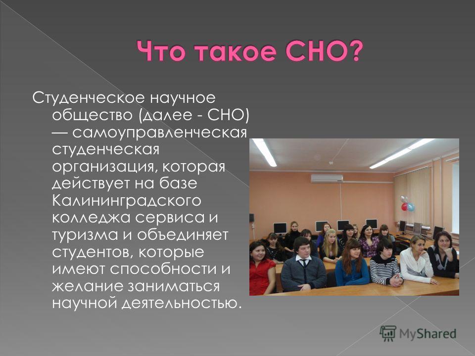 Студенческое научное общество (далее - СНО) самоуправленческая студенческая организация, которая действует на базе Калининградского колледжа сервиса и туризма и объединяет студентов, которые имеют способности и желание заниматься научной деятельность