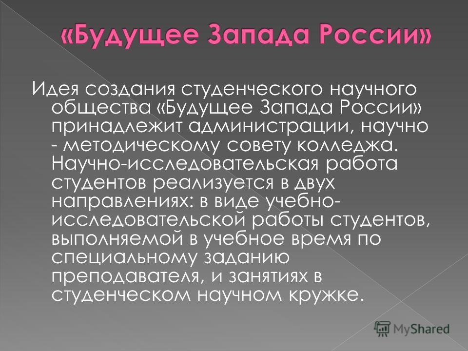 Идея создания студенческого научного общества «Будущее Запада России» принадлежит администрации, научно - методическому совету колледжа. Научно-исследовательская работа студентов реализуется в двух направлениях: в виде учебно- исследовательской работ