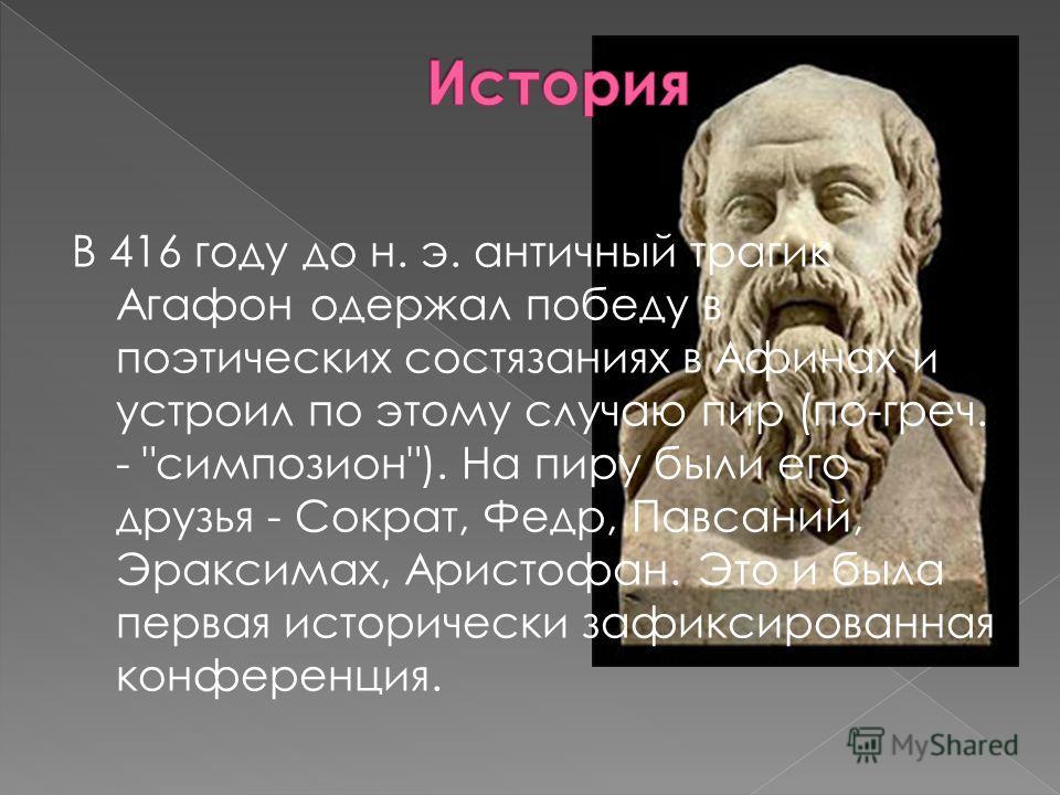 В 416 году до н. э. античный трагик Агафон одержал победу в поэтических состязаниях в Афинах и устроил по этому случаю пир (по-греч. -