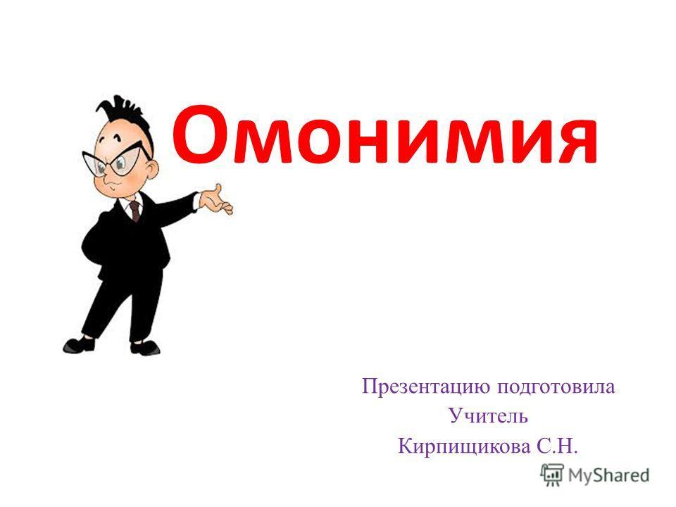 Омонимия Презентацию подготовила Учитель Кирпищикова С.Н.