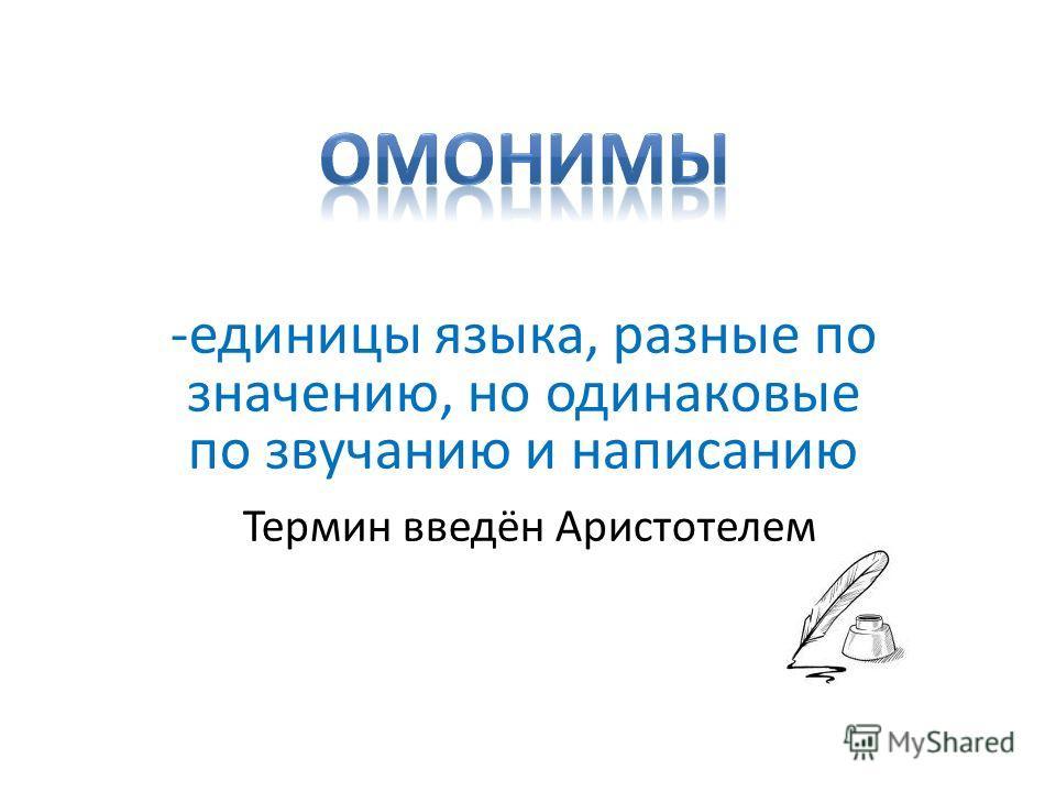 -единицы языка, разные по значению, но одинаковые по звучанию и написанию Термин введён Аристотелем