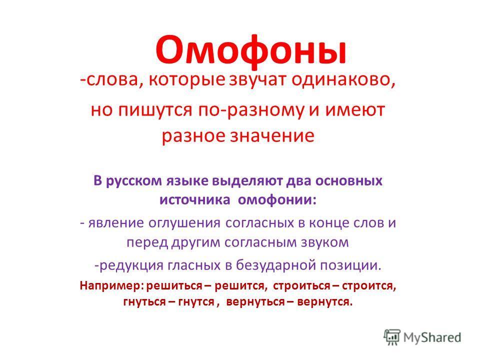 Омофоны -слова, которые звучат одинаково, но пишутся по-разному и имеют разное значение В русском языке выделяют два основных источника омофонии: - явление оглушения согласных в конце слов и перед другим согласным звуком -редукция гласных в безударно