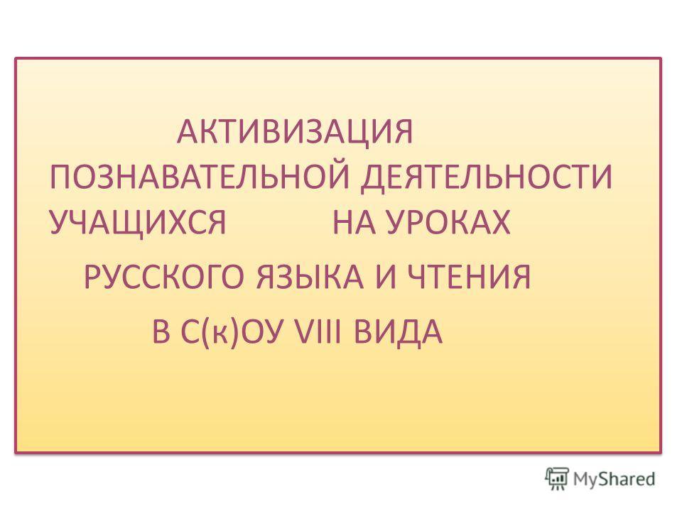 АКТИВИЗАЦИЯ ПОЗНАВАТЕЛЬНОЙ ДЕЯТЕЛЬНОСТИ УЧАЩИХСЯ НА УРОКАХ РУССКОГО ЯЗЫКА И ЧТЕНИЯ В С(к)ОУ VIII ВИДА АКТИВИЗАЦИЯ ПОЗНАВАТЕЛЬНОЙ ДЕЯТЕЛЬНОСТИ УЧАЩИХСЯ НА УРОКАХ РУССКОГО ЯЗЫКА И ЧТЕНИЯ В С(к)ОУ VIII ВИДА
