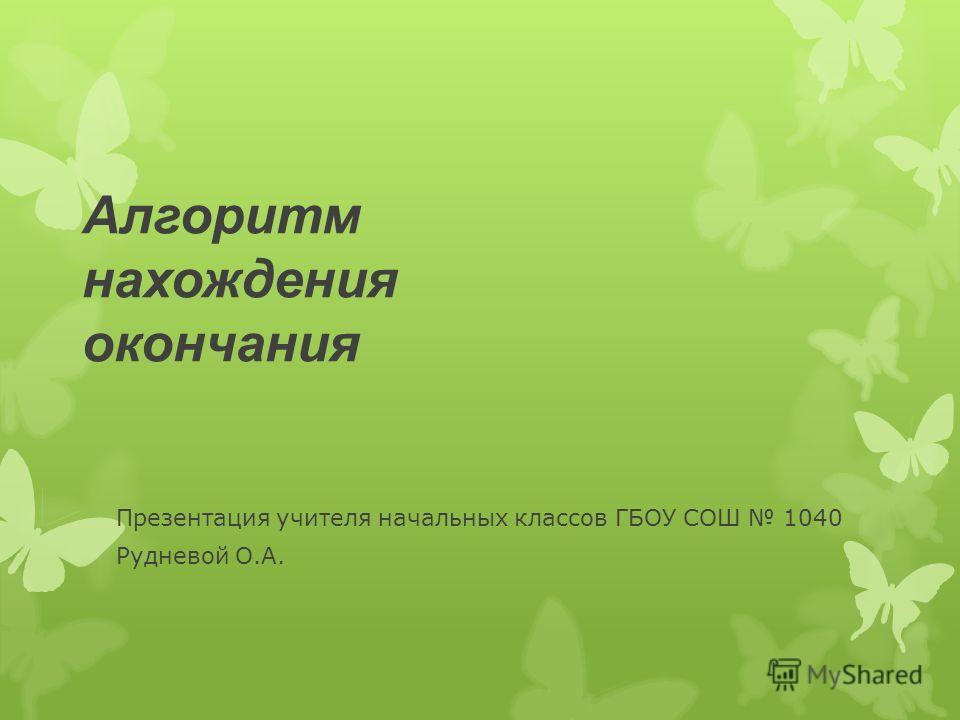 Алгоритм нахождения окончания Презентация учителя начальных классов ГБОУ СОШ 1040 Рудневой О.А.