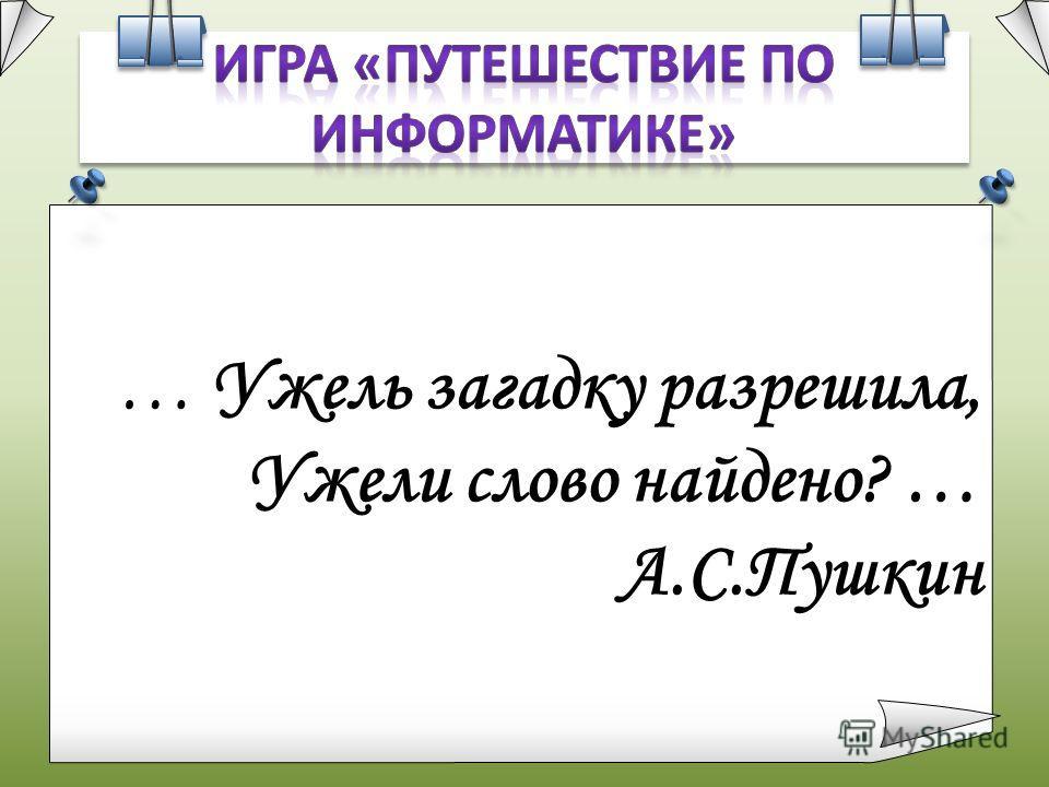 … Ужель загадку разрешила, Ужели слово найдено? … А.С.Пушкин