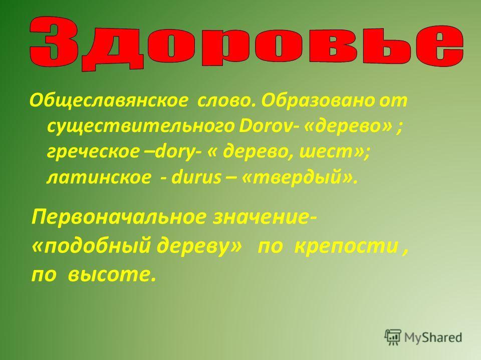 Общеславянское слово. Образовано от существительного Dorov- «дерево» ; греческое –dory- « дерево, шест»; латинское - durus – «твердый». Первоначальное значение- «подобный дереву» по крепости, по высоте.