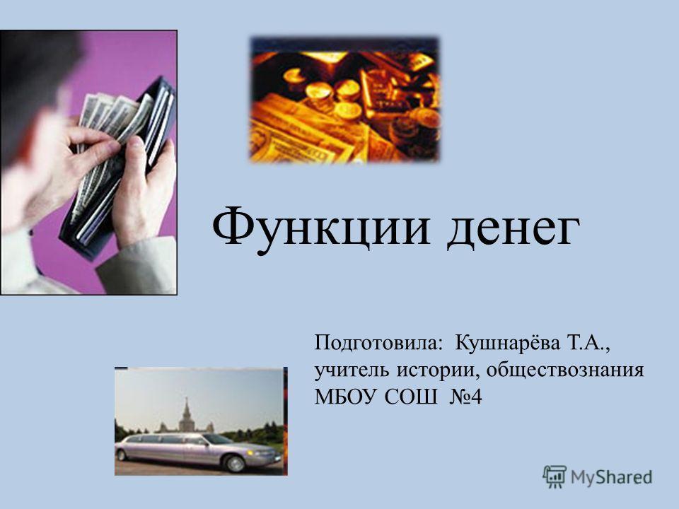 1 Функции денег Подготовила: Кушнарёва Т.А., учитель истории, обществознания МБОУ СОШ 4