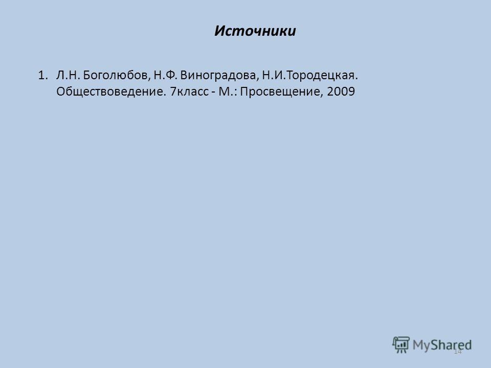 14 Источники 1.Л.Н. Боголюбов, Н.Ф. Виноградова, Н.И.Тородецкая. Обществоведение. 7класс - М.: Просвещение, 2009
