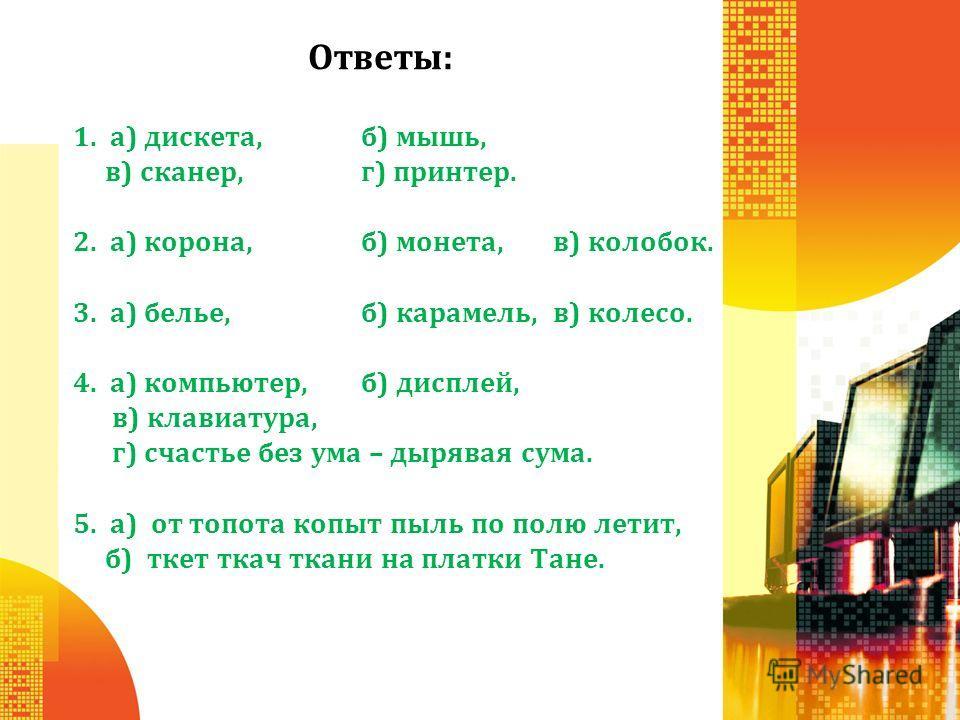 Ответы: 1. а) дискета, б) мышь, в) сканер, г) принтер. 2. а) корона, б) монета, в) колобок. 3. а) белье, б) карамель, в) колесо. 4. а) компьютер, б) дисплей, в) клавиатура, г) счастье без ума – дырявая сума. 5. а) от топота копыт пыль по полю летит,