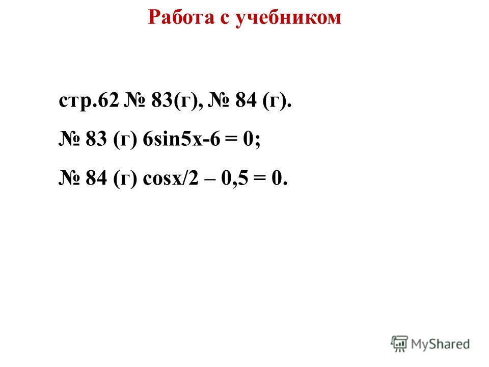 Работа с учебником стр.62 83(г), 84 (г). 83 (г) 6sin5x-6 = 0; 84 (г) cosx/2 – 0,5 = 0.