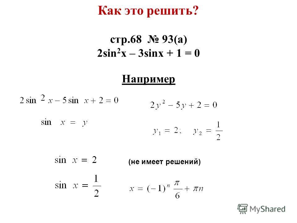 (не имеет решений) Как это решить? стр.68 93(а) 2sin 2 x – 3sinx + 1 = 0 Например