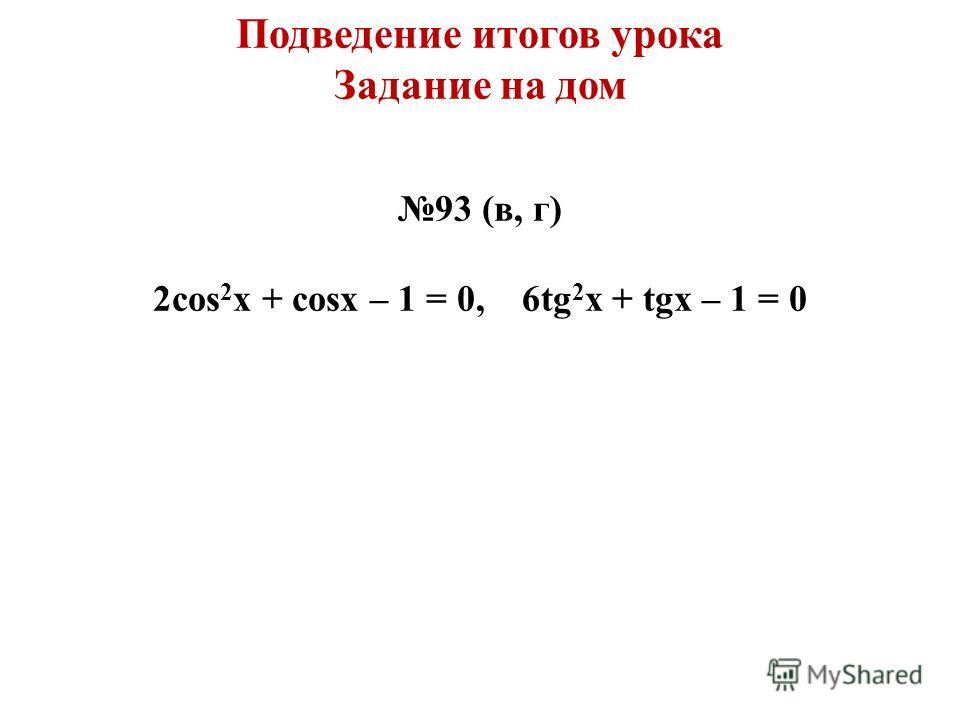 Подведение итогов урока Задание на дом 93 (в, г) 2cos 2 x + cosx – 1 = 0, 6tg 2 x + tgx – 1 = 0