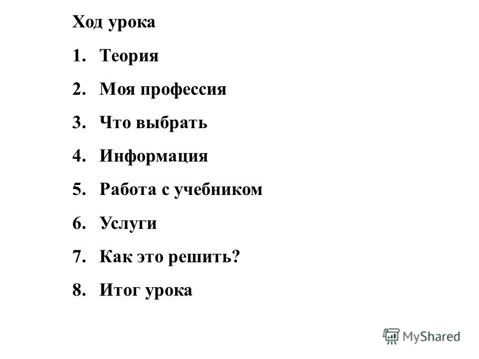Ход урока 1.Теория 2.Моя профессия 3.Что выбрать 4.Информация 5.Работа с учебником 6.Услуги 7.Как это решить? 8.Итог урока