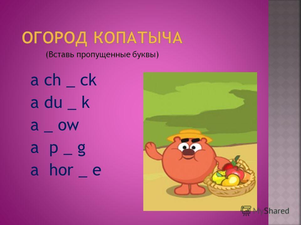(Вставь пропущенные буквы) a ch _ ck a du _ k a _ ow a p _ g a hor _ e