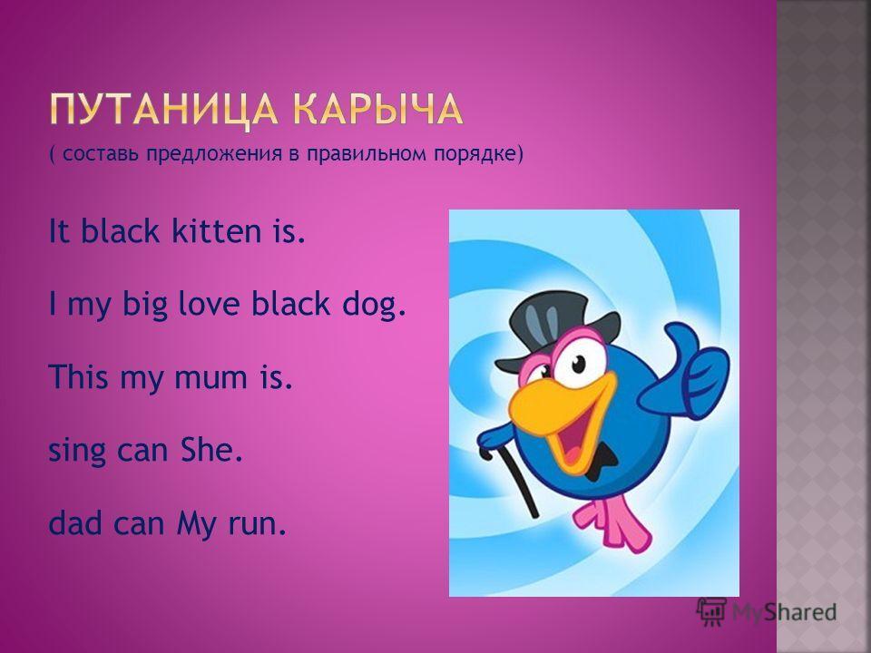 ( составь предложения в правильном порядке) It black kitten is. I my big love black dog. This my mum is. sing can She. dad can My run.