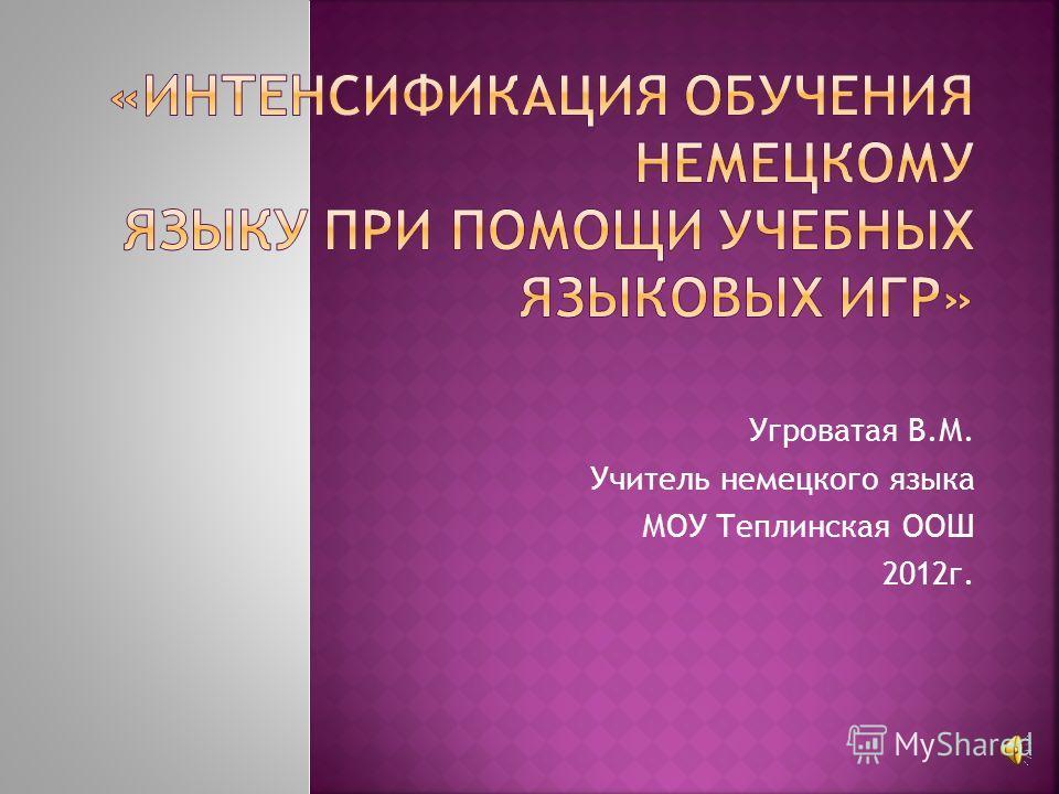 Угроватая В.М. Учитель немецкого языка МОУ Теплинская ООШ 2012г.
