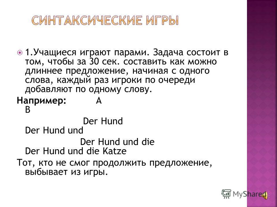 1.Учащиеся играют парами. Задача состоит в том, чтобы за 30 сек. составить как можно длиннее предложение, начиная с одного слова, каждый раз игроки по очереди добавляют по одному слову. Например: А В Der Hund Der Hund und Der Hund und die Der Hund un