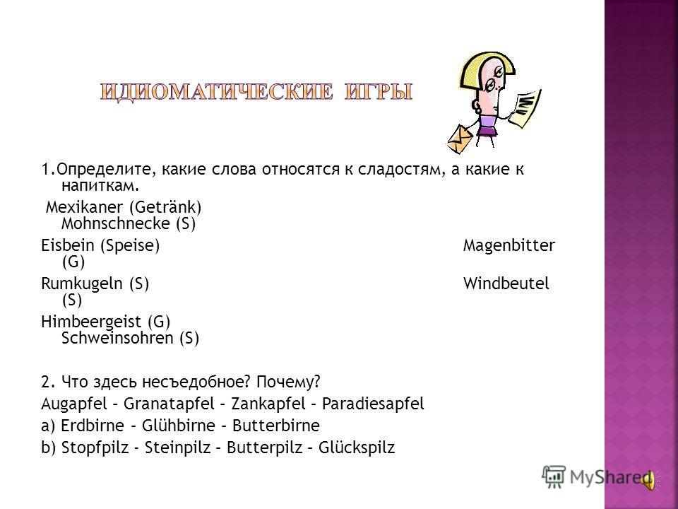1.Определите, какие слова относятся к сладостям, а какие к напиткам. Mexikaner (Getränk) Mohnschnecke (S) Eisbein (Speise) Magenbitter (G) Rumkugeln (S) Windbeutel (S) Himbeergeist (G) Schweinsohren (S) 2. Что здесь несъедобное? Почему? Augapfel – Gr