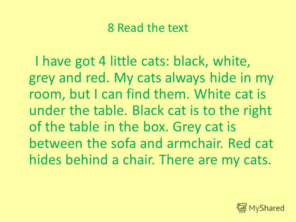 8 Read the text I have got 4 little cats: black, white, grey and red. My cats always hide in my room, but I can find them. White cat is under the table. Black cat is to the right of the table in the box. Grey cat is between the sofa and armchair. Red