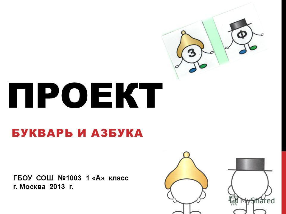 ПРОЕКТ БУКВАРЬ И АЗБУКА ГБОУ СОШ 1003 1 «А» класс г. Москва 2013 г.
