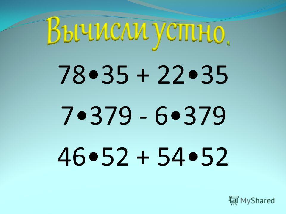7835 + 2235 7379 - 6379 4652 + 5452