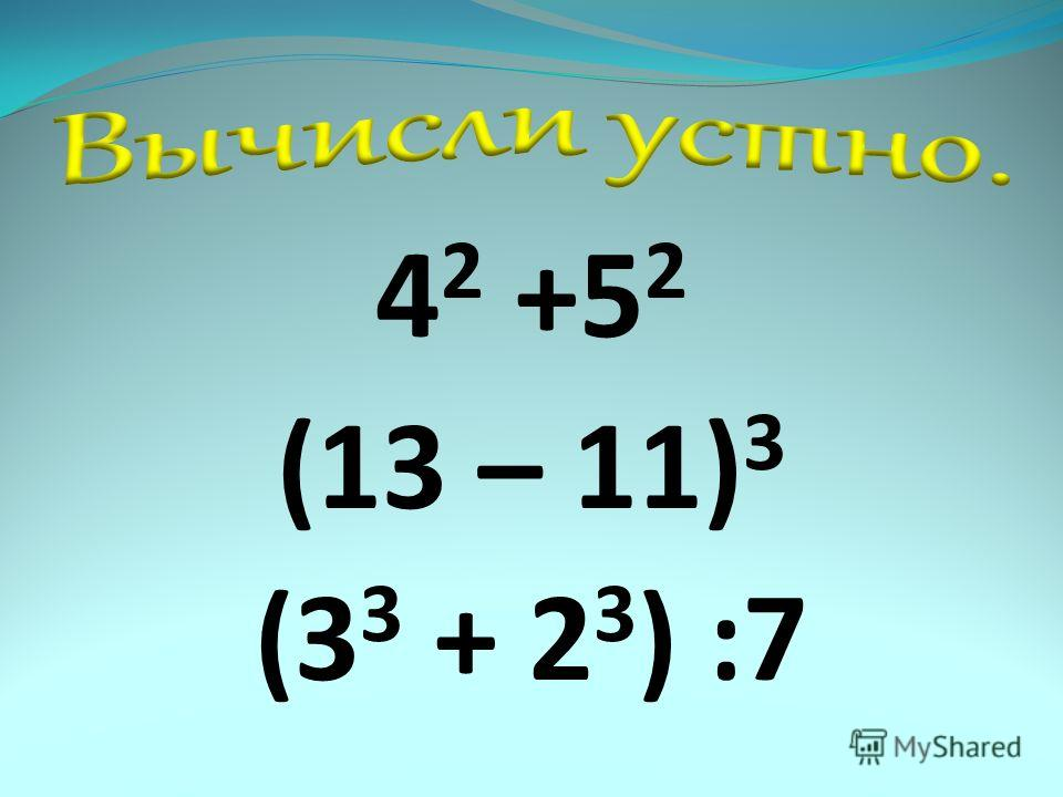 4 2 +5 2 (13 – 11) 3 (3 3 + 2 3 ) :7