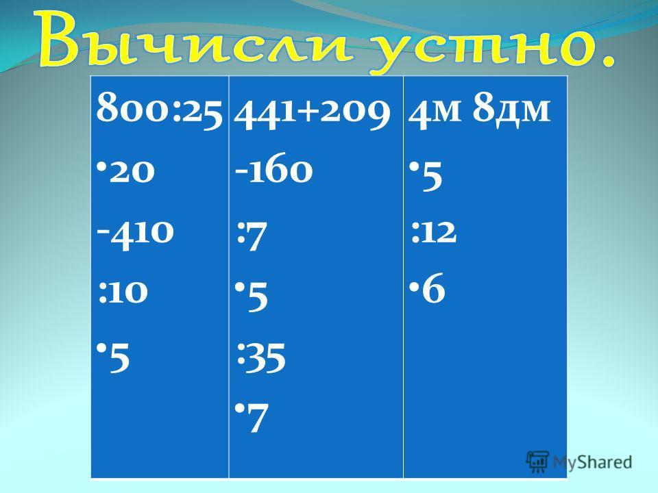 800:25 20 -410 :10 5 441+209 -160 :7 5 :35 7 4м 8дм 5 :12 6