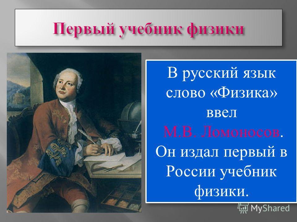 В русский язык слово «Физика» ввел М.В. Ломоносов. Он издал первый в России учебник физики. В русский язык слово «Физика» ввел М.В. Ломоносов. Он издал первый в России учебник физики.