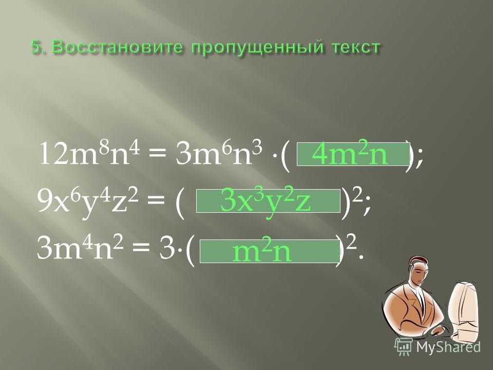 12m 8 n 4 = 3m 6 n 3 ( ); 9x 6 y 4 z 2 = ( ) 2 ; 3m 4 n 2 = 3 ( ) 2. 4m 2 n 3x 3 y 2 z m2nm2n