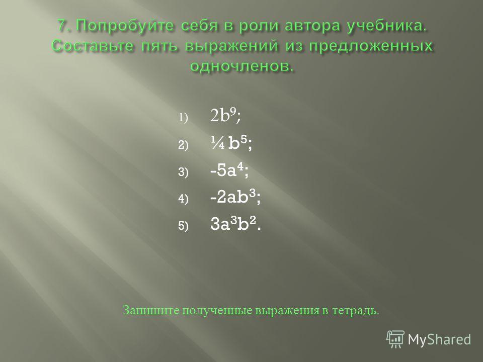 1) 2b 9 ; 2) ¼b 5 ; 3) -5a 4 ; 4) -2ab 3 ; 5) 3a 3 b 2. Запишите полученные выражения в тетрадь.