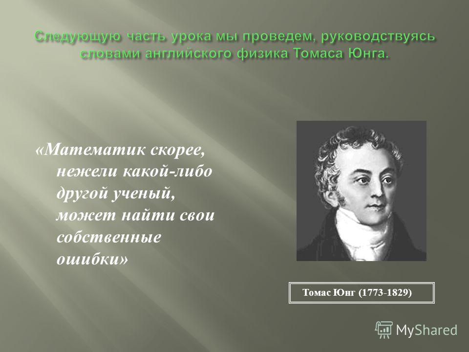 « Математик скорее, нежели какой - либо другой ученый, может найти свои собственные ошибки » Томас Юнг (1773-1829)