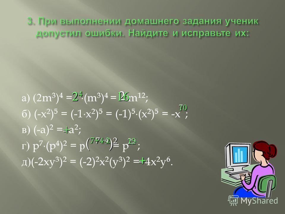 а ) (2m 3 ) 4 = (m 3 ) 4 = m 12 ; б ) (-x 2 ) 5 = (-1 x 2 ) 5 = (-1) 5 (x 2 ) 5 = -x ; в ) (-a) 2 = a 2 ; г ) p 7 (p 4 ) 2 = р = p ; д )(-2xy 3 ) 2 = (-2) 2 x 2 (y 3 ) 2 = 4x 2 y 6. 2 24242424216 710 -+ ( 7+4 ) 2 7+4 2 7+4 2 2215 -+
