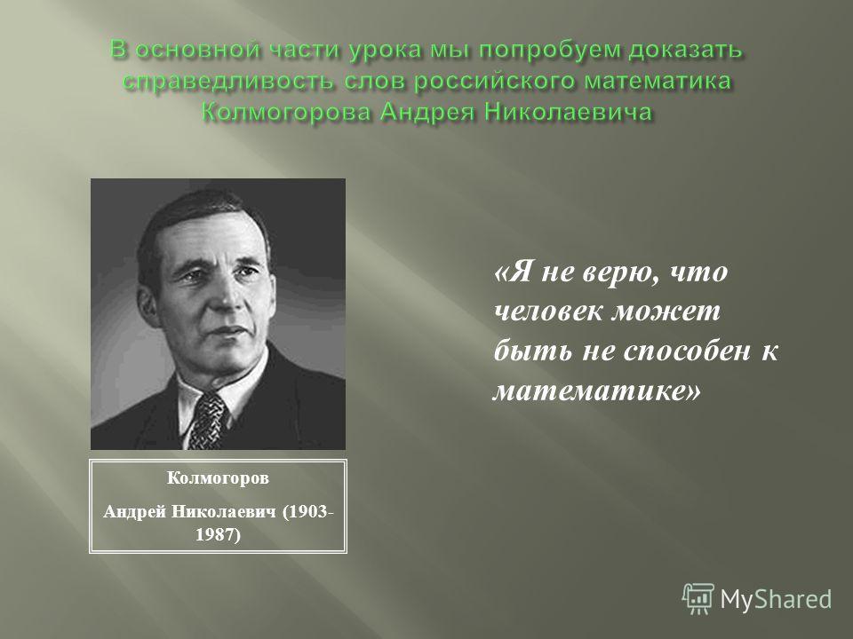 « Я не верю, что человек может быть не способен к математике » Колмогоров Андрей Николаевич (1903- 1987)