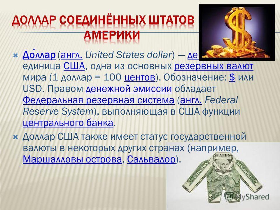 Доллар (англ. United States dollar) денежная единица США, одна из основных резервных валют мира (1 доллар = 100 центов). Обозначение: $ или USD. Правом денежной эмиссии обладает Федеральная резервная система (англ. Federal Reserve System), выполняюща