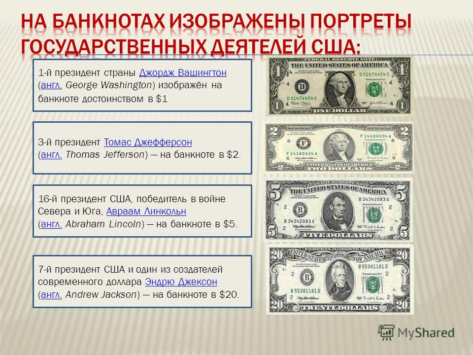 1-й президент страны Джордж Вашингтон (англ. George Washington) изображён на банкноте достоинством в $1.Джордж Вашингтонангл. 3-й президент Томас Джефферсон (англ. Thomas Jefferson) на банкноте в $2.Томас Джефферсонангл. 16-й президент США, победител