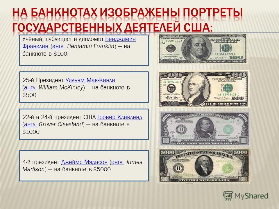 Учёный, публицист и дипломат Бенджамин Франклин (англ. Benjamin Franklin) на банкноте в $100.Бенджамин Франклинангл.. 25-й Президент Уильям Мак-Кинли (англ. William McKinley) на банкноте в $500Уильям Мак-Кинлиангл. 22-й и 24-й президент США Гровер Кл