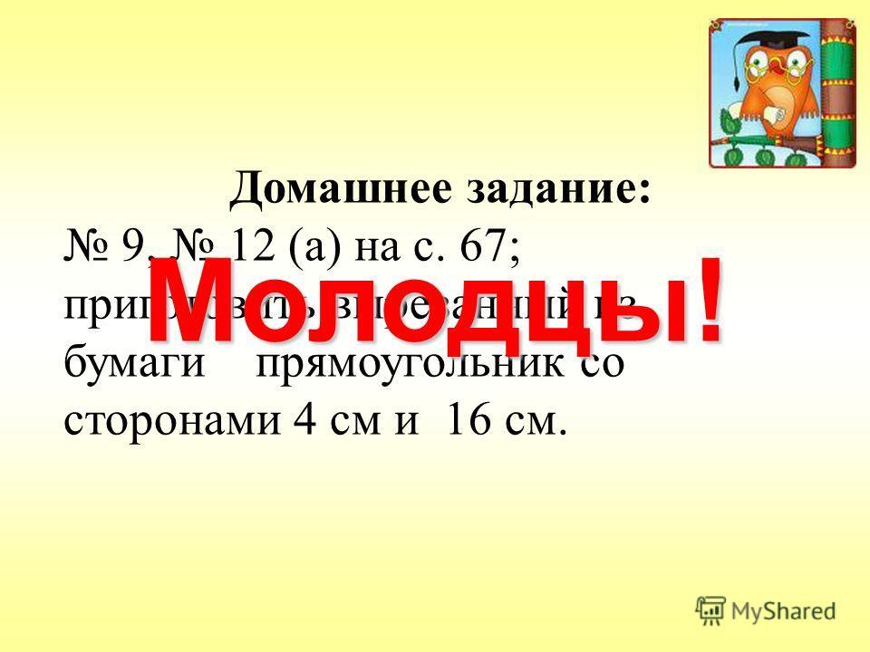 Домашнее задание: 9, 12 (а) на с. 67; приготовить вырезанный из бумаги прямоугольник со сторонами 4 см и 16 см. Молодцы!