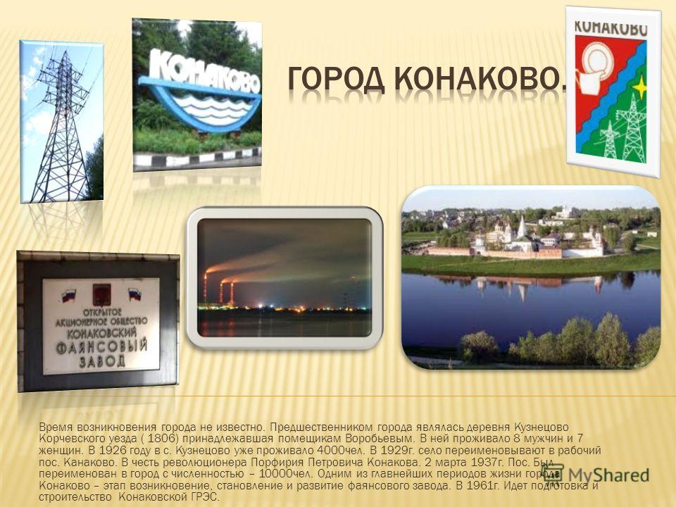 Время возникновения города не известно. Предшественником города являлась деревня Кузнецово Корчевского уезда ( 1806) принадлежавшая помещикам Воробьевым. В ней проживало 8 мужчин и 7 женщин. В 1926 году в с. Кузнецово уже проживало 4000чел. В 1929г.