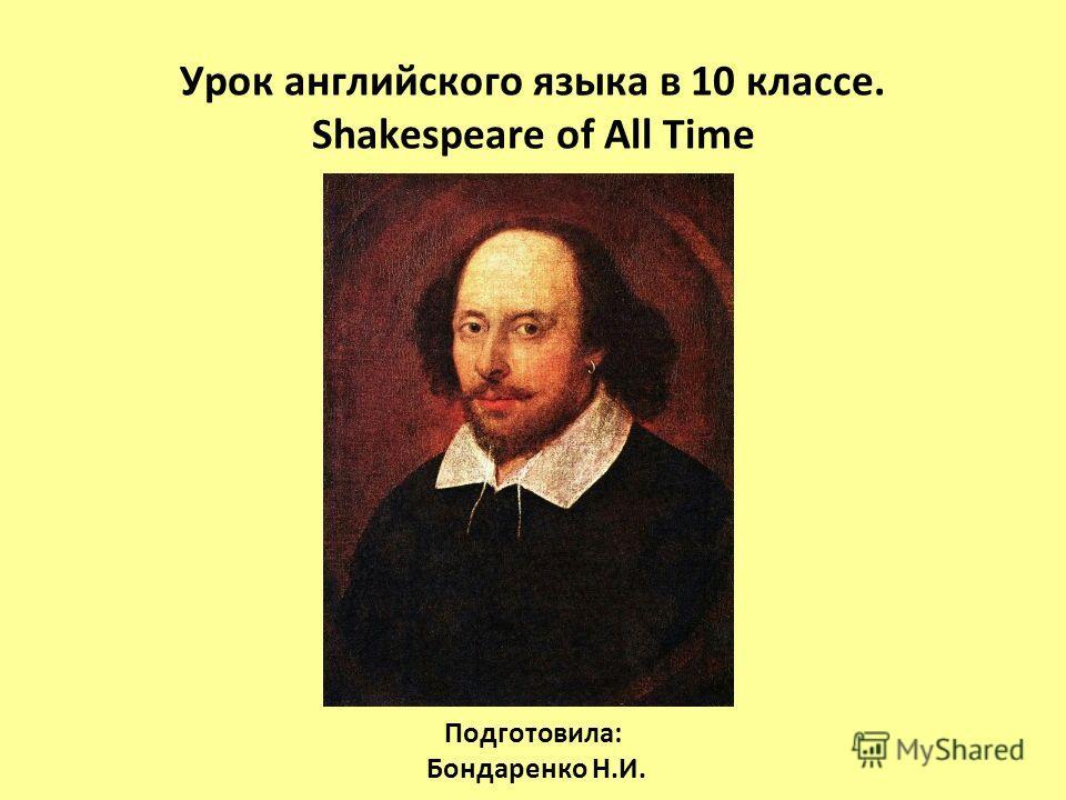 Урок английского языка в 10 классе. Shakespeare of All Time Подготовила: Бондаренко Н.И.