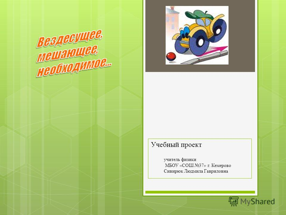 Учебный проект учитель физики МБОУ «СОШ 37» г. Кемерово Сивирюк Людмила Гавриловна