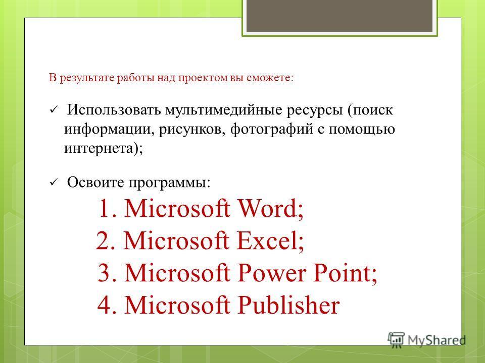 В результате работы над проектом вы сможете: Использовать мультимедийные ресурсы (поиск информации, рисунков, фотографий с помощью интернета); Освоите программы: 1. Microsoft Word; 2. Microsoft Excel; 3. Microsoft Power Point; 4. Microsoft Publisher