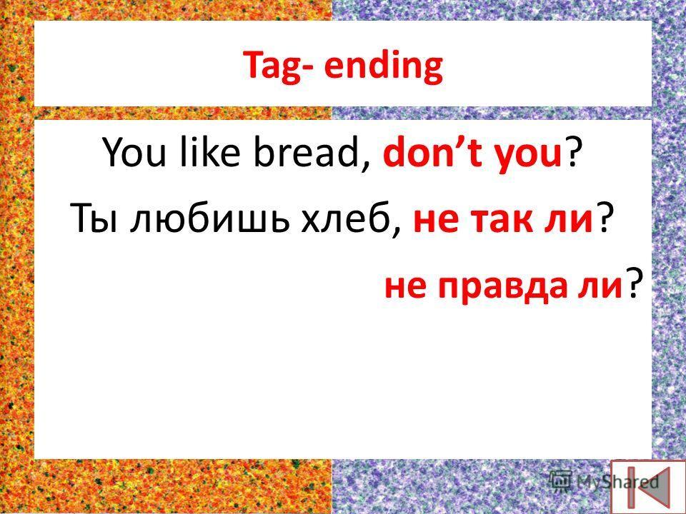 Tag- ending You like bread, dont you? Ты любишь хлеб, не так ли? не правда ли ?