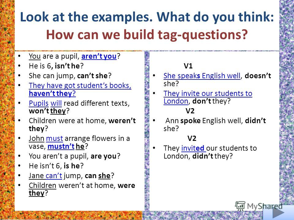 Look at the examples. What do you think: How can we build tag-questions? You are a pupil, arent you?arent you He is 6, isnt he? She can jump, cant she? They have got students books, havent they? They have got students books, havent they? Pupils will