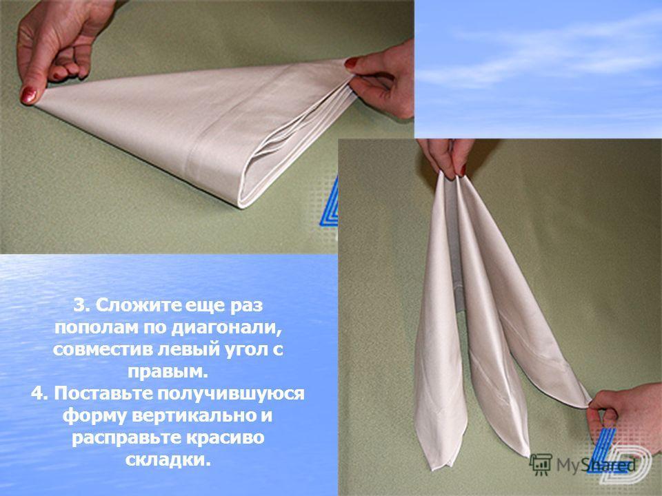 3. Сложите еще раз пополам по диагонали, совместив левый угол с правым. 4. Поставьте получившуюся форму вертикально и расправьте красиво складки.