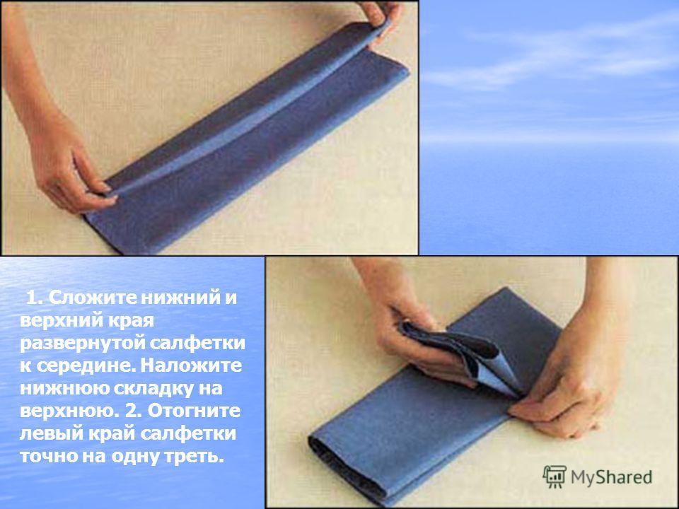 1. Сложите нижний и верхний края развернутой салфетки к середине. Наложите нижнюю складку на верхнюю. 2. Отогните левый край салфетки точно на одну треть.