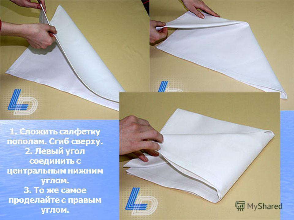 1. Сложить салфетку пополам. Сгиб сверху. 2. Левый угол соединить с центральным нижним углом. 3. То же самое проделайте с правым углом.