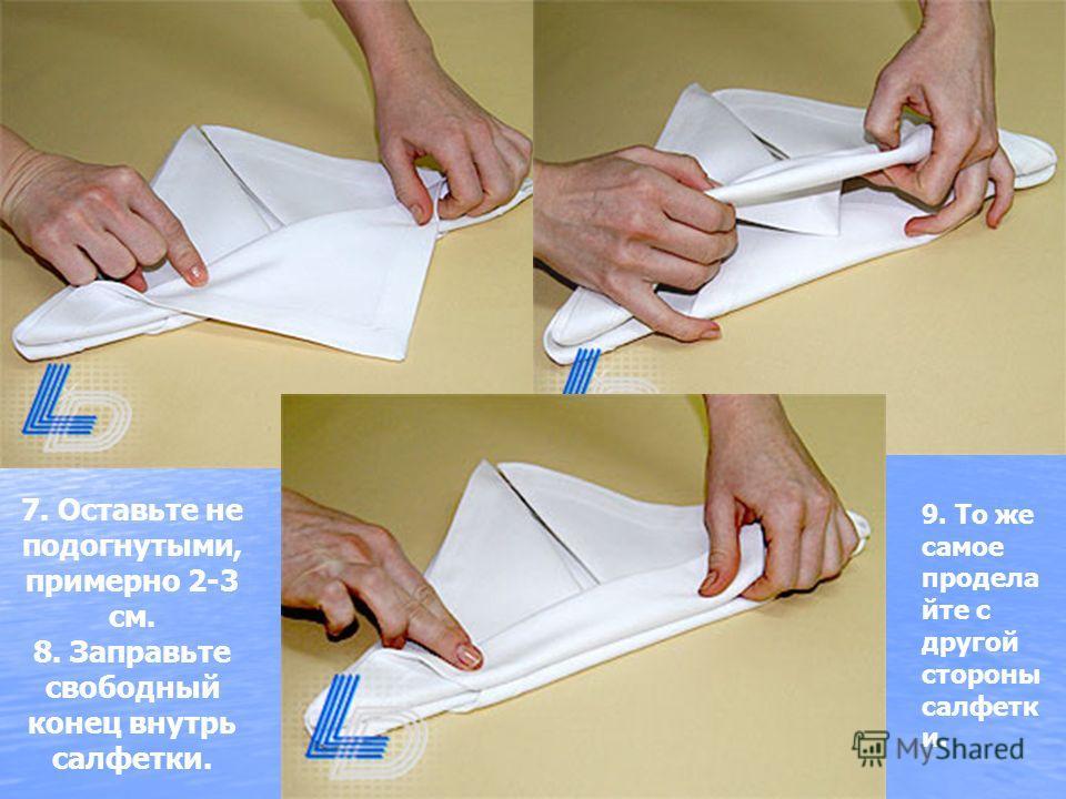 7. Оставьте не подогнутыми, примерно 2-3 см. 8. Заправьте свободный конец внутрь салфетки. 9. То же самое продела йте с другой стороны салфетк и.
