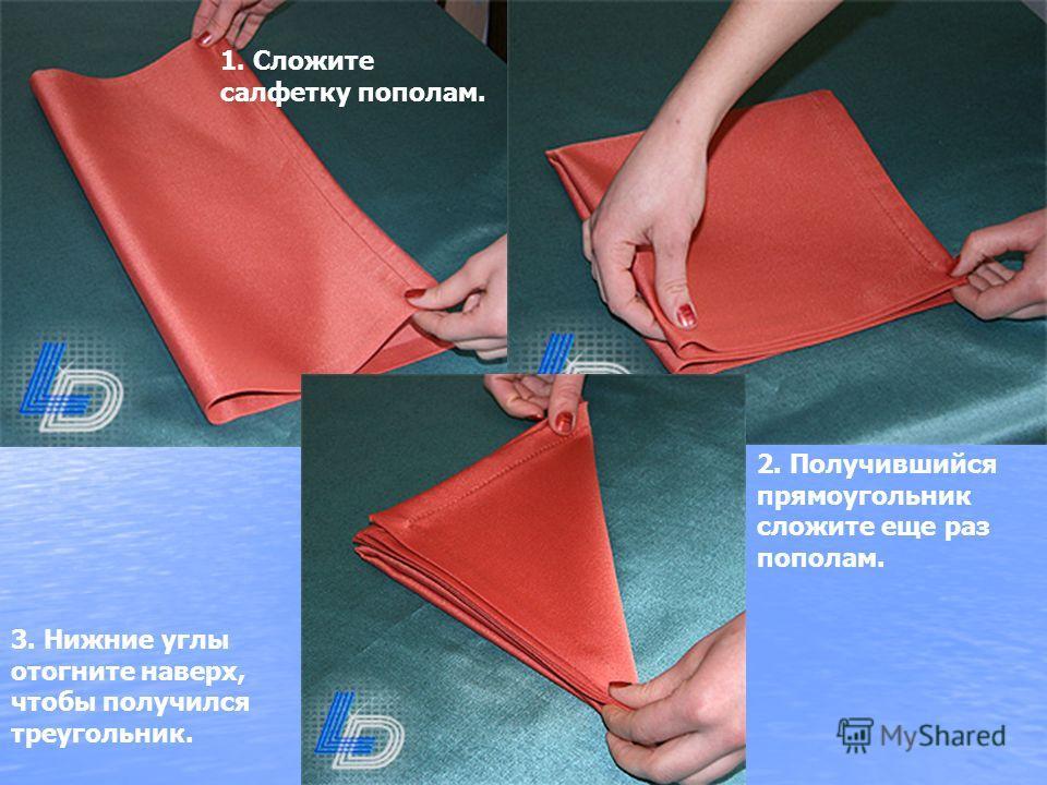 1. Сложите салфетку пополам. 2. Получившийся прямоугольник сложите еще раз пополам. 3. Нижние углы отогните наверх, чтобы получился треугольник.