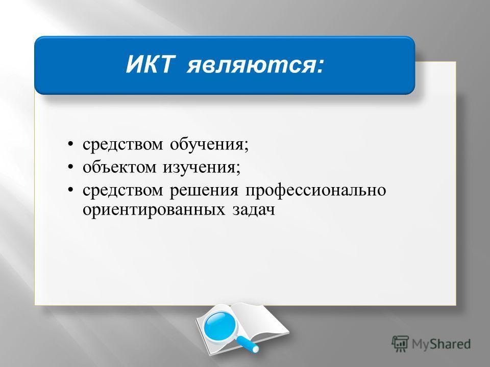 средством обучения; объектом изучения; средством решения профессионально ориентированных задач ИКТ являются :